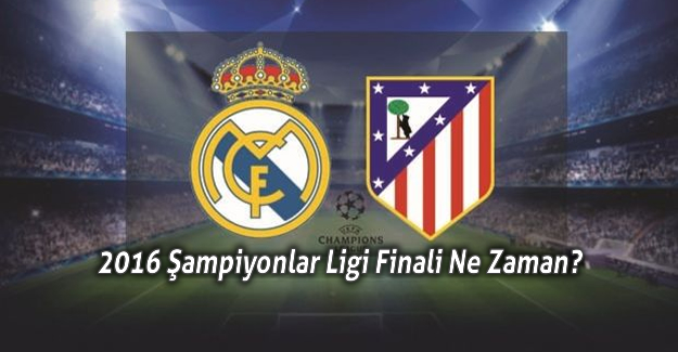 Şampiyonlar Ligi Finali 2016 Real Madrid Atletico Madrid Maçı Ne Zaman?