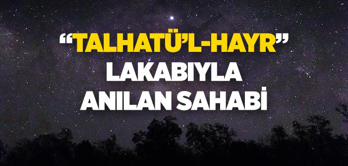 """Talhatü'l-hayr"" Lakabıyla Anılan Sahabi"